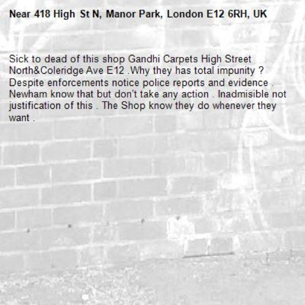 Sick to dead of this shop Gandhi Carpets High Street North&Coleridge Ave E12 .Why they has total impunity ? Despite enforcements notice police reports and evidence . Newham know that but don't take any action . Inadmisible not justification of this . The Shop know they do whenever they want .-418 High St N, Manor Park, London E12 6RH, UK