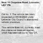Car no. 1: The vehicle has been inspected on 04/08/2020 under Leicester City Council's abandoned vehicle procedure.  This vehicle does not, currently, meet the criteria we measure against, which has been set out by Gov UK.  To find out more details regarding these criteria please refer to https://www.gov.uk/guidance/abandoned-vehicles-council-responsibilities  If you wish to discuss the issue at greater length then please contact Cleansing Services for an officer to contact you.  Car no. 2: The vehicle has been inspected on 04/08/20 under Leicester City Council's abandoned vehicle procedure.  This vehicle does, currently, meet the criteria we measure against (as set out by Gov UK) and appropriate action is being taken to resolve this issue.  To find out more details regarding these criteria please refer to https://www.gov.uk/guidance/abandoned-vehicles-council-responsibilities  If you wish to discuss the issue at greater length then please contact Cleansing Services for an officer to contact you.  The case has been closed. Thank you for using Love Leicester  -18 Chepstow Road, Leicester, LE2 1PA