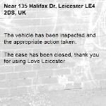 The vehicle has been inspected and the appropriate action taken.  The case has been closed, thank you for using Love Leicester -135 Halifax Dr, Leicester LE4 2DS, UK