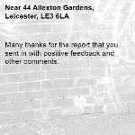 Many thanks for the report that you sent in with positive feedback and other comments.-44 Allexton Gardens, Leicester, LE3 6LA