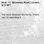 We have removed the fly-tip. Thank you for reporting it.-151 Boundary Road, London, E13 9PT