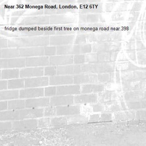 fridge dumped beside first tree on monega road near 398-362 Monega Road, London, E12 6TY