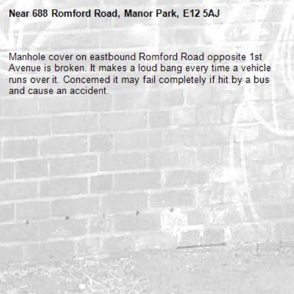 Manhole cover on eastbound Romford Road opposite 1st Avenue is broken. It makes a loud bang every time a vehicle runs over it. Concerned it may fail completely if hit by a bus and cause an accident.-688 Romford Road, Manor Park, E12 5AJ