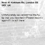 Unfortunately we cannot find the fly-tip that you reported – Please report it again if it is still there-45 Kirkham Rd, London E6 5RY, UK