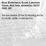 We are aware of this fly-tipping and is currently under investigation.-Buttermere Court, Lakeside Close, Ash Vale, Aldershot GU12 5AG, UK