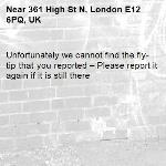 Unfortunately we cannot find the fly-tip that you reported – Please report it again if it is still there-361 High St N, London E12 6PQ, UK