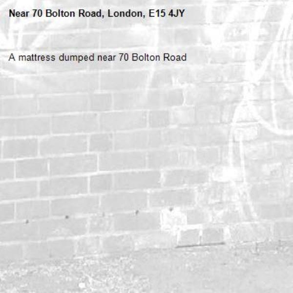 A mattress dumped near 70 Bolton Road -70 Bolton Road, London, E15 4JY
