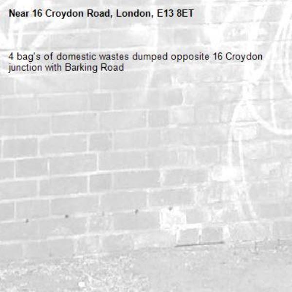 4 bag's of domestic wastes dumped opposite 16 Croydon junction with Barking Road -16 Croydon Road, London, E13 8ET