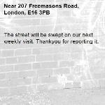 The street will be swept on our next weekly visit. Thankyou for reporting it.-207 Freemasons Road, London, E16 3PB