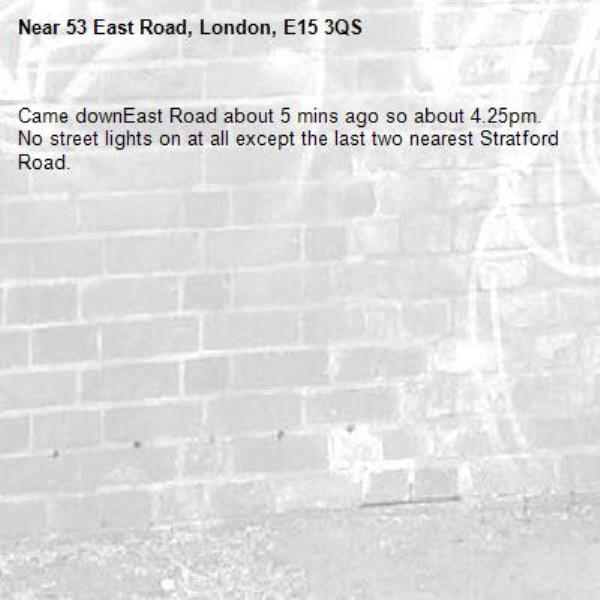 Came downEast Road about 5 mins ago so about 4.25pm. No street lights on at all except the last two nearest Stratford Road. -53 East Road, London, E15 3QS