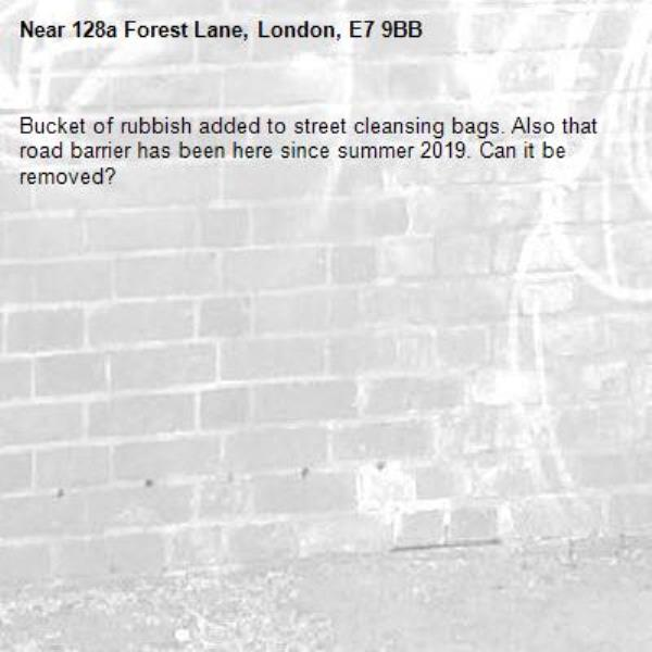 Bucket of rubbish added to street cleansing bags. Also that road barrier has been here since summer 2019. Can it be removed?-128a Forest Lane, London, E7 9BB