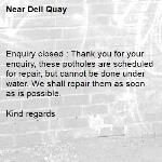 Enquiry closed : Thank you for your enquiry, these potholes are scheduled for repair, but cannot be done under water. We shall repair them as soon as is possible.  Kind regards   -Dell Quay
