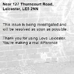 This issue is being investigated and will be resolved as soon as possible.  Thank you for using Love Leicester. You're making a real difference -127 Thurncourt Road, Leicester, LE5 2NN