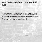 Further investigation is underway to resolve the issue by our supervisors. Thank you for reporting it.-30 Beardsfield, London, E13 0LD