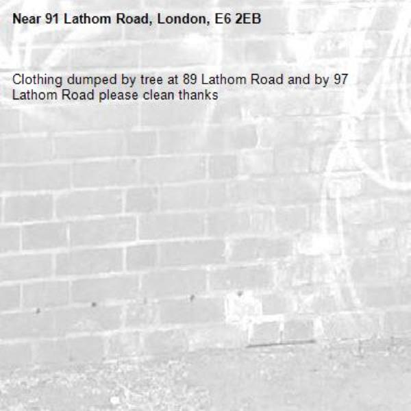 Clothing dumped by tree at 89 Lathom Road and by 97 Lathom Road please clean thanks-91 Lathom Road, London, E6 2EB