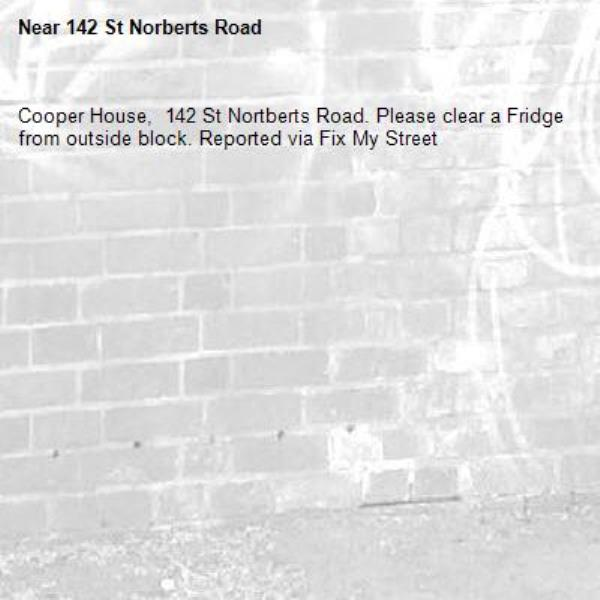 Cooper House,  142 St Nortberts Road. Please clear a Fridge from outside block. Reported via Fix My Street-142 St Norberts Road