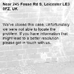 We've closed this case. Unfortunately we were not able to locate the problem. If you have information that might lead to a better resolution please get in touch with us.-245 Fosse Rd S, Leicester LE3 0FZ, UK