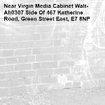 -Virgin Media Cabinet Walt-Ah0307 Side Of 467 Katherine Road, Green Street East, E7 8NP