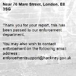 Thank you for your report, this has been passed to our enforcement department.  You may also wish to contact enforcement on the following email address : enforcementsupport@hackney.gov.uk -76 Mare Street, London, E8 3SG