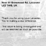 Thank you for using Love Leicester. You're making a real difference.  This issue is being investigated and will be resolved as soon as possible.  -60 Brinsmead Rd, Leicester LE2 3WB, UK