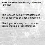 This issue is being investigated and will be resolved as soon as possible.  Thank you for using Love Leicester. You're making a real difference. -116 Glenfield Road, Leicester, LE3 6DF