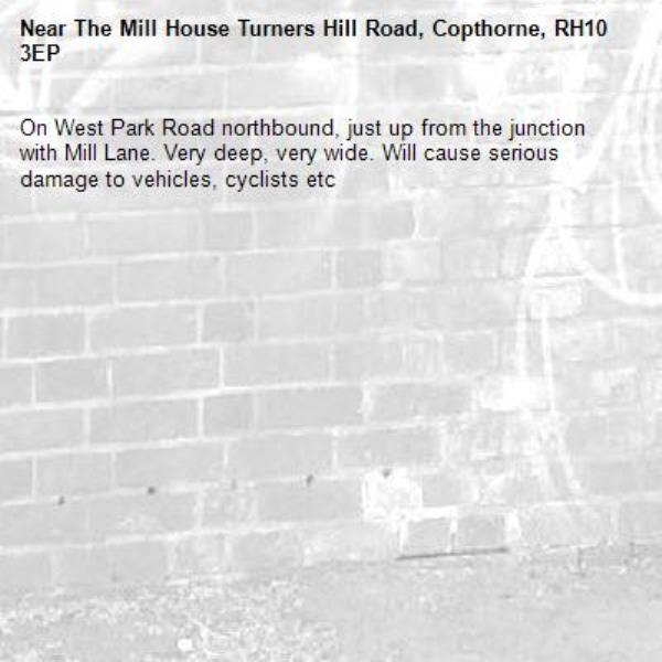 On West Park Road northbound, just up from the junction with Mill Lane. Very deep, very wide. Will cause serious damage to vehicles, cyclists etc-The Mill House Turners Hill Road, Copthorne, RH10 3EP