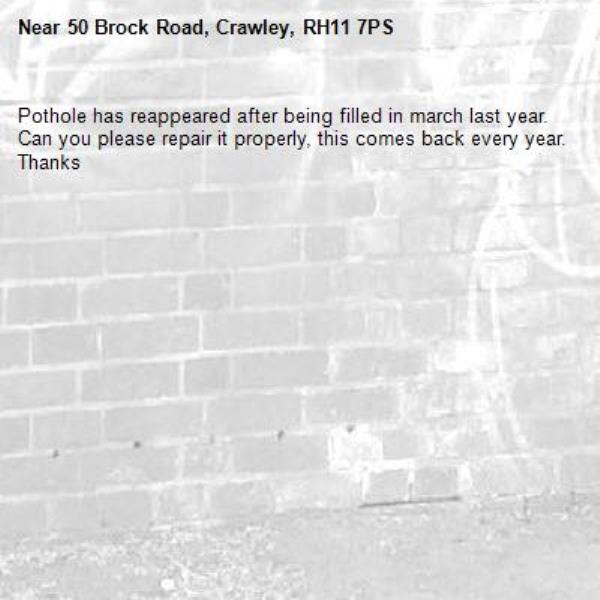 Pothole has reappeared after being filled in march last year. Can you please repair it properly, this comes back every year. Thanks-50 Brock Road, Crawley, RH11 7PS