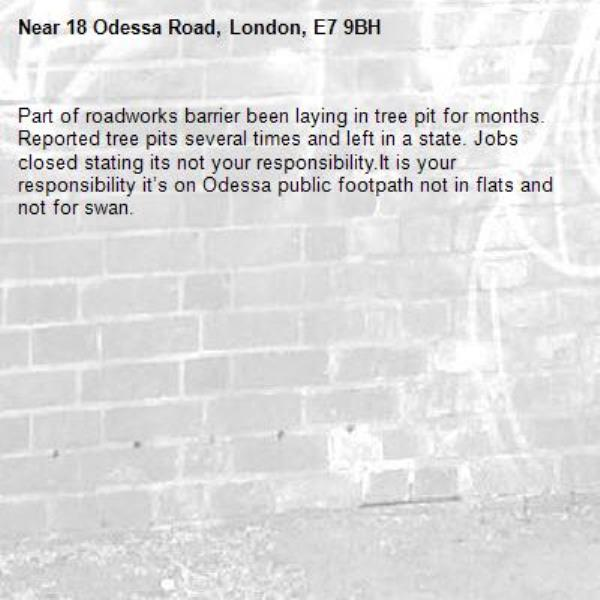 Part of roadworks barrier been laying in tree pit for months. Reported tree pits several times and left in a state. Jobs closed stating its not your responsibility.It is your responsibility it's on Odessa public footpath not in flats and not for swan. -18 Odessa Road, London, E7 9BH