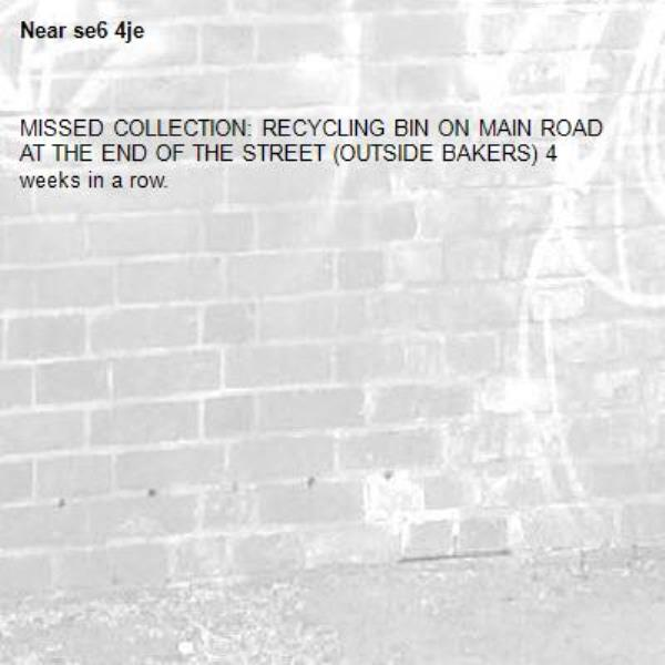 MISSED COLLECTION: RECYCLING BIN ON MAIN ROAD AT THE END OF THE STREET (OUTSIDE BAKERS) 4 weeks in a row.-se6 4je