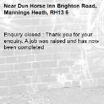 Enquiry closed : Thank you for your enquiry. A job was raised and has now been completed -Dun Horse Inn Brighton Road, Mannings Heath, RH13 6