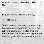 Enquiry closed : Good Morning,  Ref. 3121059  Thank you for your enquiry regarding the overgrown vegetation around the gully on Oakhurst. I visited this site and cleared this overgrown vegetation from the gully. I will also raise a job to repair  the  intervention level defects on the carriageway I noticed whilst  I was there. Thank you for bringing this to our attention.  Regards  James Compston Highway Steward  -6 Oakhurst, Henfield, BN5 9QL