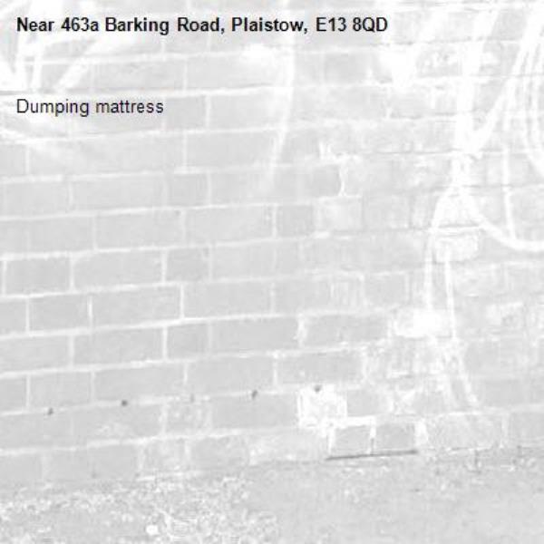Dumping mattress -463a Barking Road, Plaistow, E13 8QD