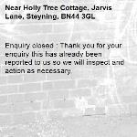 Enquiry closed : Thank you for your enquiry this has already been reported to us so we will inspect and action as necessary,-Holly Tree Cottage, Jarvis Lane, Steyning, BN44 3GL