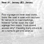 """Poor signage on inner road works, looks like road is open with cautions for ramps & no road markings, however further down the road signage then reads """"road closed, access only"""". Causing many drivers to do U-turns to get onto avenue. -A1, Jersey JE3, Jersey"""
