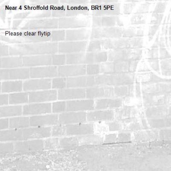 Please clear flytip-4 Shroffold Road, London, BR1 5PE