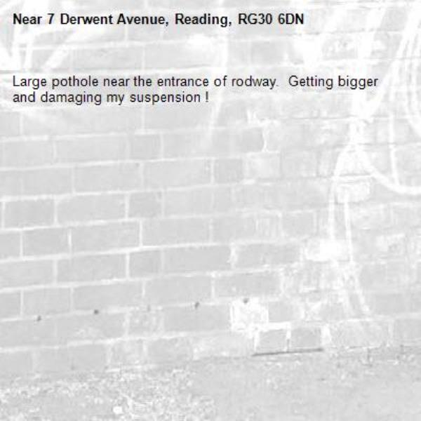 Large pothole near the entrance of rodway.  Getting bigger and damaging my suspension !-7 Derwent Avenue, Reading, RG30 6DN