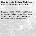 Enquiry closed : Thank you for your enquiry regarding the pot hole along Storrington road . A job has been raised for this to be repaired .-Lavender Cottage Thakeham Road, Storrington, RH20 3AB