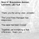 Thank you for using Love Leicester.  The Local Area Manager has responded.   The case has been closed  Together, we're making a real difference. Thank you. -87 Braunstone Avenue, Leicester, LE3 1LA