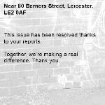 This issue has been resolved thanks to your reports.  Together, we're making a real difference. Thank you. -80 Berners Street, Leicester, LE2 0AF