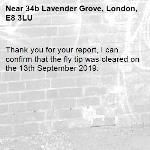 Thank you for your report, I can confirm that the fly tip was cleared on the 13th September 2019.-34b Lavender Grove, London, E8 3LU