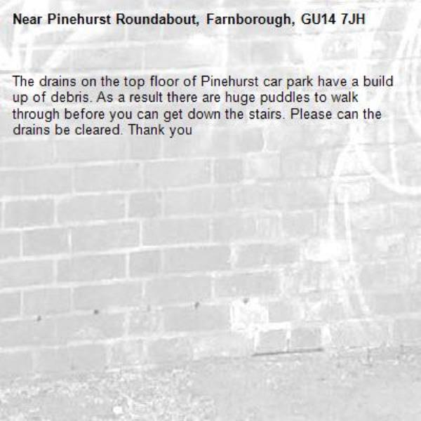 The drains on the top floor of Pinehurst car park have a build up of debris. As a result there are huge puddles to walk through before you can get down the stairs. Please can the drains be cleared. Thank you-Pinehurst Roundabout, Farnborough, GU14 7JH