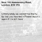 Unfortunately we cannot find the fly-tip that you reported – Please report it again if it is still there-100 Hammersley Road, London, E16 1FX