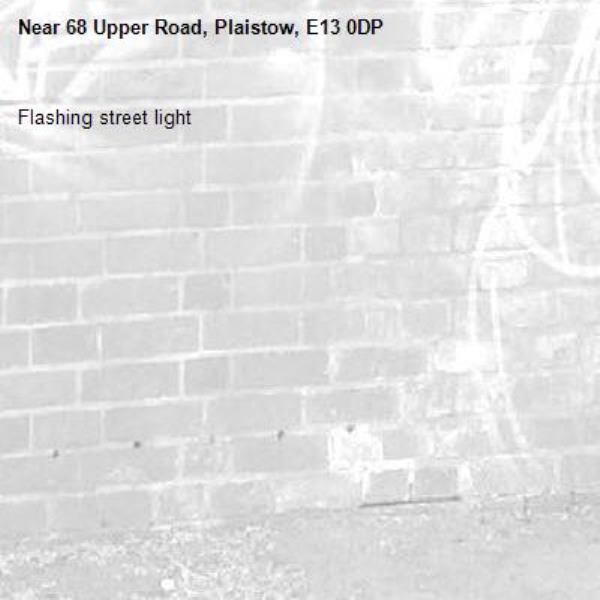Flashing street light -68 Upper Road, Plaistow, E13 0DP
