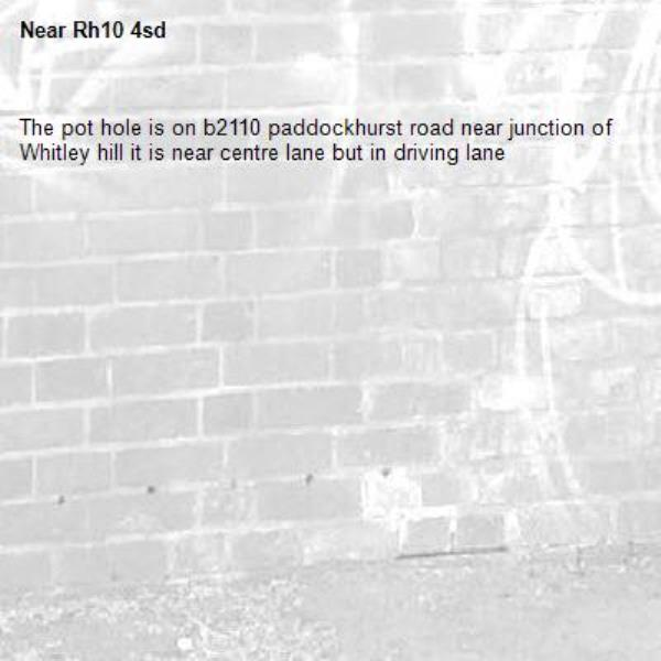 The pot hole is on b2110 paddockhurst road near junction of Whitley hill it is near centre lane but in driving lane -Rh10 4sd