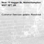 Customer Services update- Resolved -19 Haggar St, Wolverhampton WV2 3ET, UK