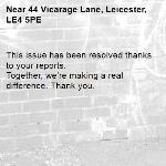 This issue has been resolved thanks to your reports. Together, we're making a real difference. Thank you. -44 Vicarage Lane, Leicester, LE4 5PE