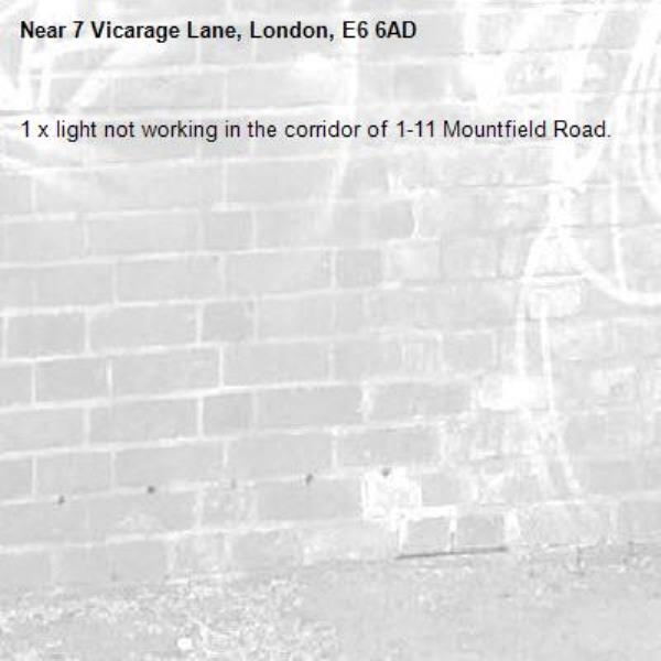 1 x light not working in the corridor of 1-11 Mountfield Road. -7 Vicarage Lane, London, E6 6AD