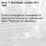 Further investigation is underway to resolve this issue by our enforcement team. Thank you for reporting it.-11 Bull Road, London, E15 3HQ