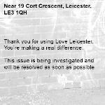 . Thank you for using Love Leicester. You're making a real difference.  This issue is being investigated and will be resolved as soon as possible  -19 Cort Crescent, Leicester, LE3 1QH