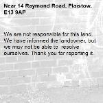We are not responsible for this land. We have informed the landowner, but we may not be able to  resolve ourselves. Thank you for reporting it.-14 Raymond Road, Plaistow, E13 9AP